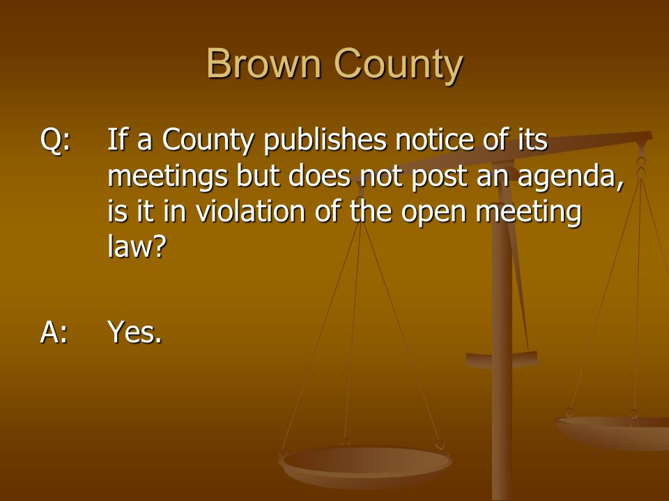 Brown County Q: If a County publishes notice of its meetings but does not post an agenda, is it in violation of the open meeting law? A: Yes.