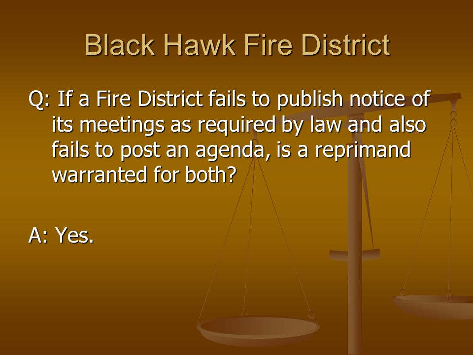 Black Hawk Fire District Q: If a Fire District fails to publish notice of its meetings as required by law and also fails to post an agenda, is a reprimand warranted for both.