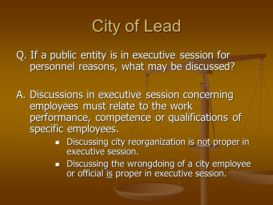 City of Lead Q. If a public entity is in executive session for personnel reasons, what may be discussed? A. Discussions in executive session concernin