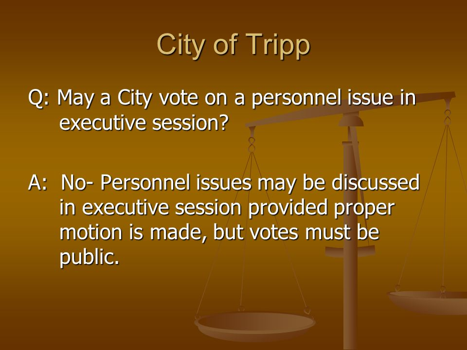 City of Tripp Q: May a City vote on a personnel issue in executive session? A: No- Personnel issues may be discussed in executive session provided pro