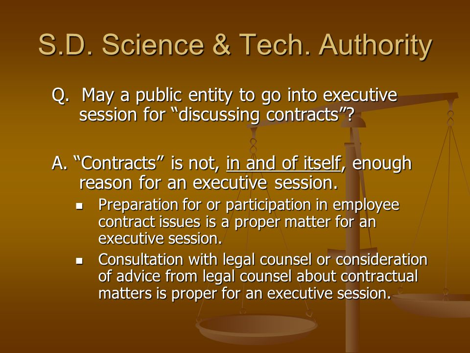 "S.D. Science & Tech. Authority Q. May a public entity to go into executive session for ""discussing contracts""? A. ""Contracts"" is not, in and of itself"