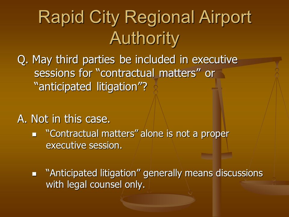 "Rapid City Regional Airport Authority Q. May third parties be included in executive sessions for ""contractual matters"" or ""anticipated litigation""? A."