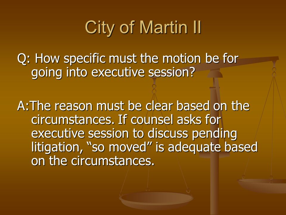 City of Martin II Q: How specific must the motion be for going into executive session? A:The reason must be clear based on the circumstances. If couns