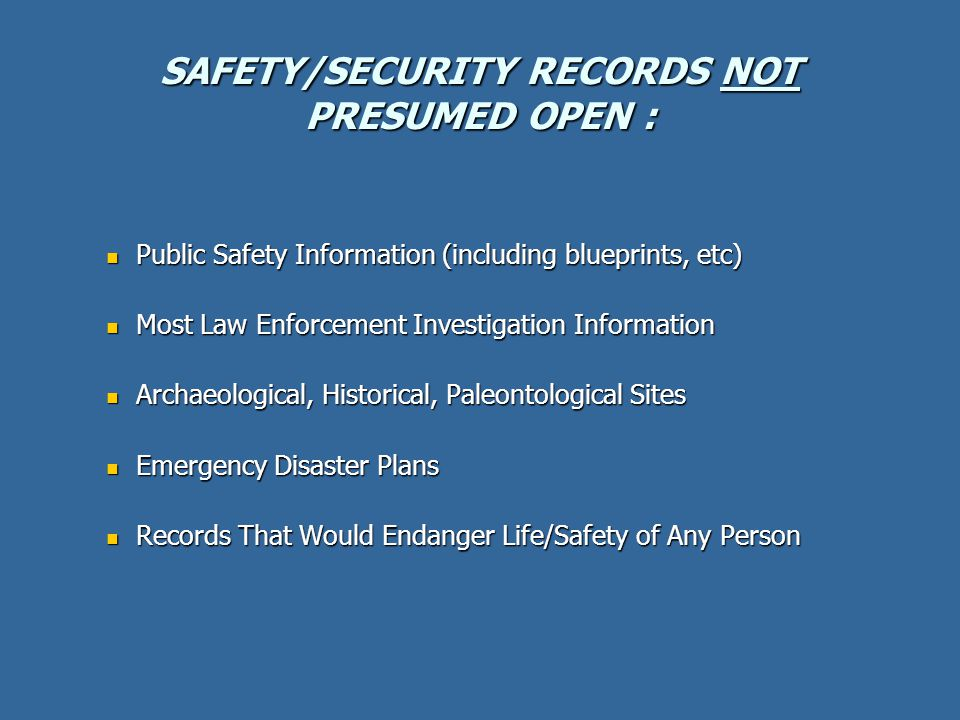 SAFETY/SECURITY RECORDS NOT PRESUMED OPEN : Public Safety Information (including blueprints, etc) Public Safety Information (including blueprints, etc) Most Law Enforcement Investigation Information Most Law Enforcement Investigation Information Archaeological, Historical, Paleontological Sites Archaeological, Historical, Paleontological Sites Emergency Disaster Plans Emergency Disaster Plans Records That Would Endanger Life/Safety of Any Person Records That Would Endanger Life/Safety of Any Person