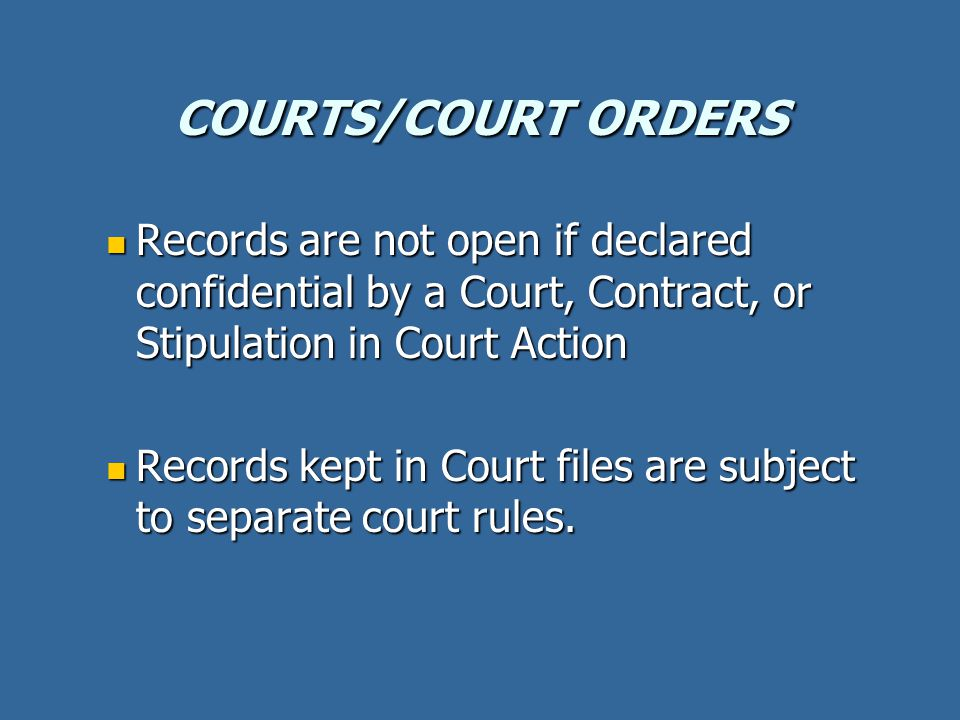 COURTS/COURT ORDERS Records are not open if declared confidential by a Court, Contract, or Stipulation in Court Action Records are not open if declared confidential by a Court, Contract, or Stipulation in Court Action Records kept in Court files are subject to separate court rules.