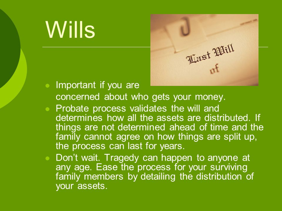 Wills Important if you are concerned about who gets your money. Probate process validates the will and determines how all the assets are distributed.