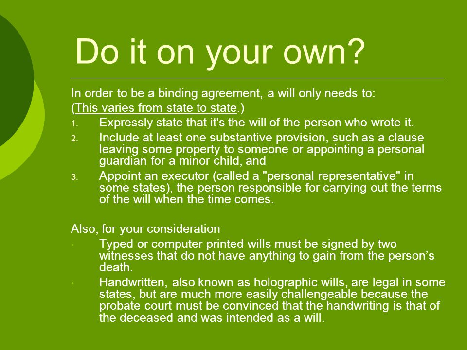 Do it on your own? In order to be a binding agreement, a will only needs to: (This varies from state to state.)  Expressly state that it's the will