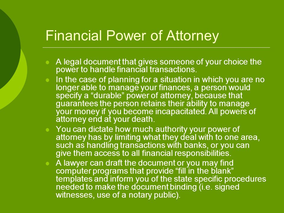 Financial Power of Attorney A legal document that gives someone of your choice the power to handle financial transactions. In the case of planning for