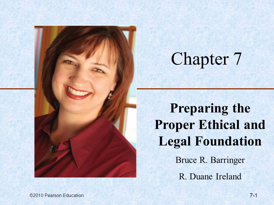©2010 Pearson Education 7-1 Chapter 7 Preparing the Proper Ethical and Legal Foundation Bruce R. Barringer R. Duane Ireland