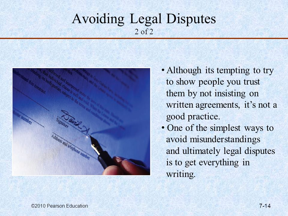 ©2010 Pearson Education 7-14 Avoiding Legal Disputes 2 of 2 Although its tempting to try to show people you trust them by not insisting on written agr