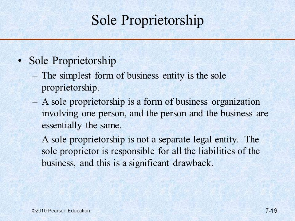 ©2010 Pearson Education 7-19 Sole Proprietorship –The simplest form of business entity is the sole proprietorship. –A sole proprietorship is a form of