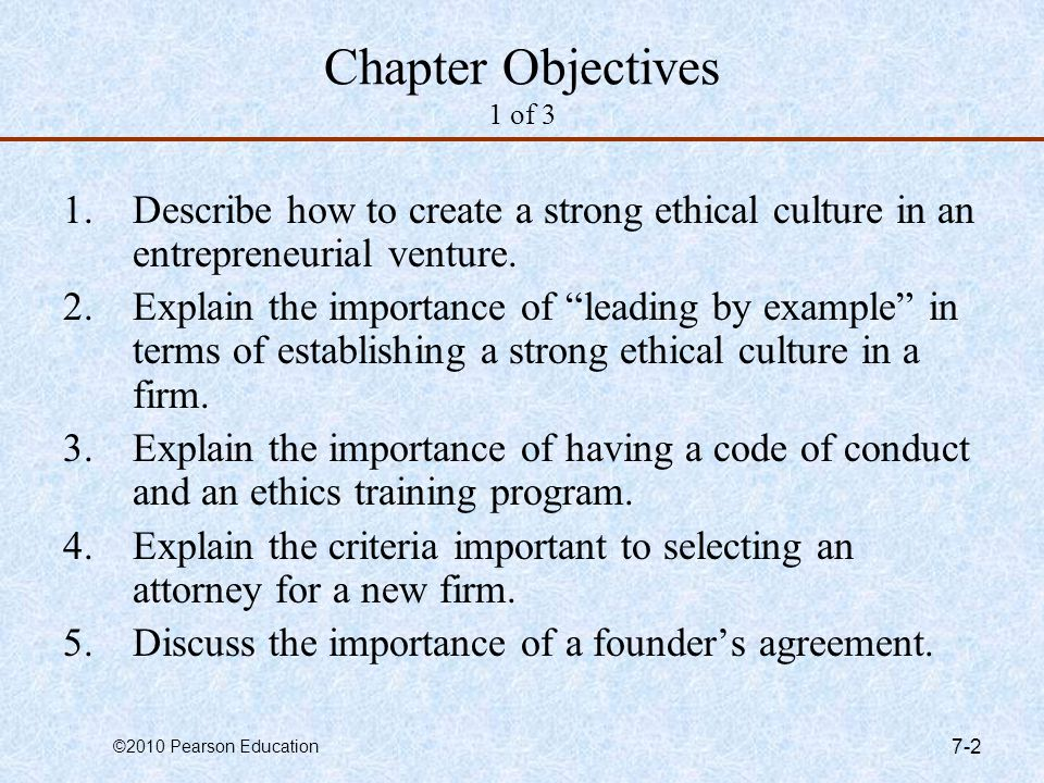 ©2010 Pearson Education 7-2 Chapter Objectives 1 of 3 1.Describe how to create a strong ethical culture in an entrepreneurial venture. 2.Explain the i