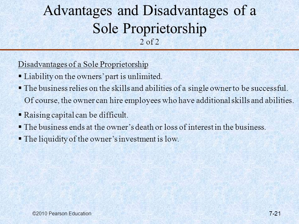 ©2010 Pearson Education 7-21 Advantages and Disadvantages of a Sole Proprietorship 2 of 2 Disadvantages of a Sole Proprietorship  Liability on the ow