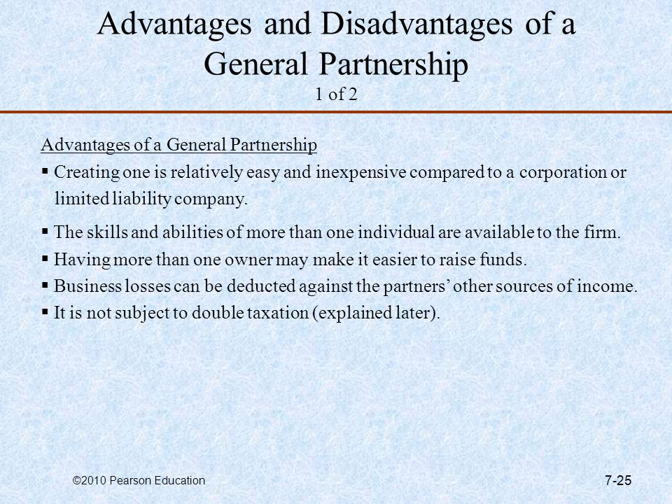©2010 Pearson Education 7-25 Advantages and Disadvantages of a General Partnership 1 of 2 Advantages of a General Partnership  Creating one is relati