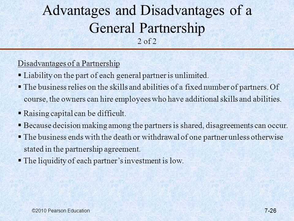 ©2010 Pearson Education 7-26 Advantages and Disadvantages of a General Partnership 2 of 2 Disadvantages of a Partnership  Liability on the part of ea