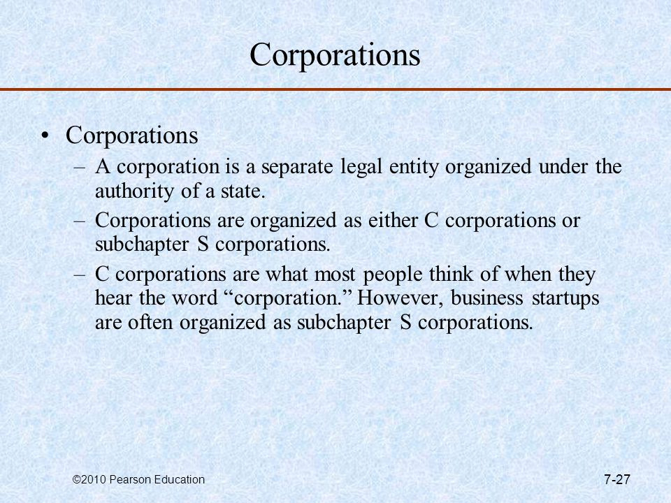 ©2010 Pearson Education 7-27 Corporations –A corporation is a separate legal entity organized under the authority of a state. –Corporations are organi