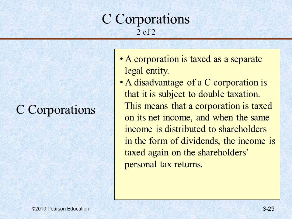 ©2010 Pearson Education 3-29 C Corporations 2 of 2 C Corporations A corporation is taxed as a separate legal entity. A disadvantage of a C corporation