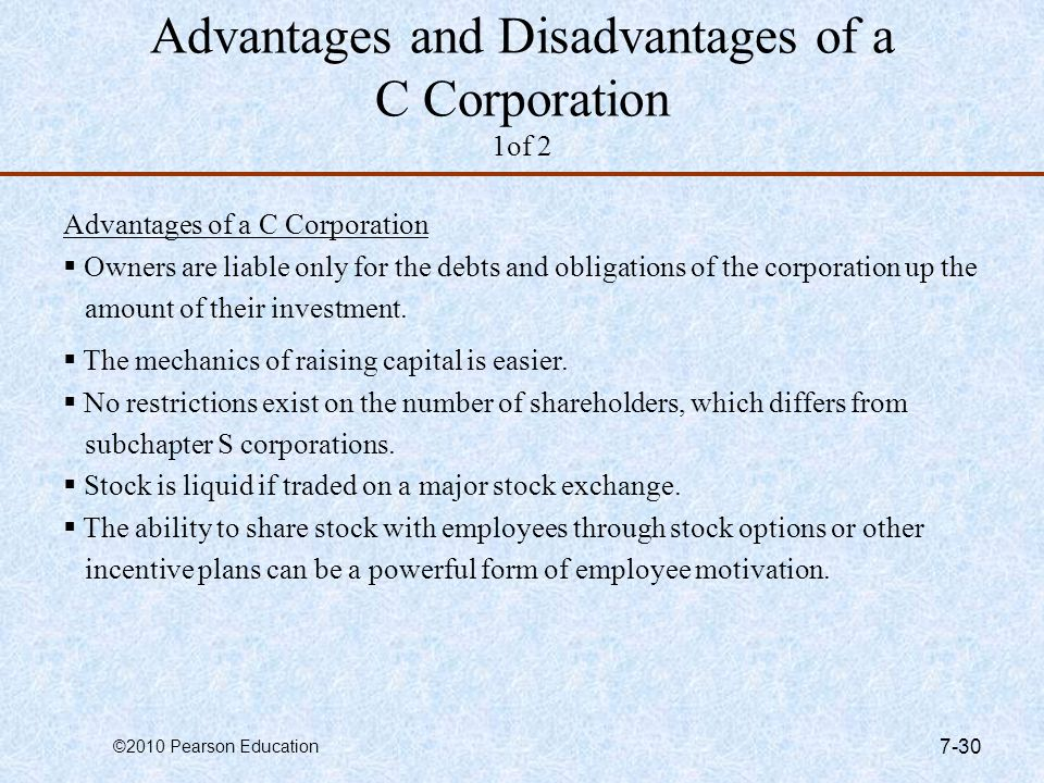 ©2010 Pearson Education 7-30 Advantages and Disadvantages of a C Corporation 1of 2 Advantages of a C Corporation  Owners are liable only for the debt