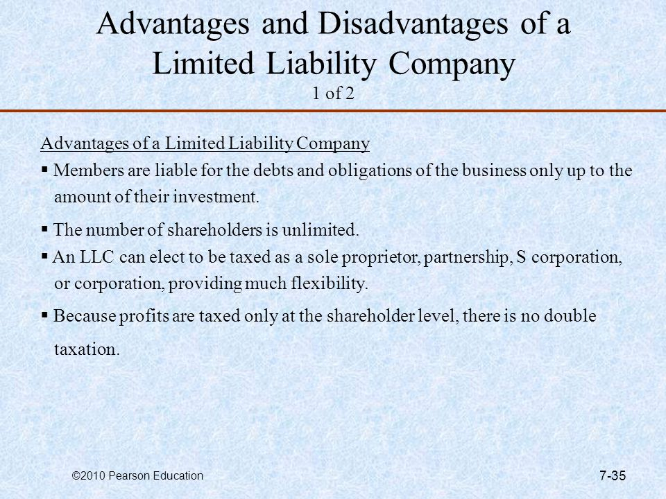©2010 Pearson Education 7-35 Advantages and Disadvantages of a Limited Liability Company 1 of 2 Advantages of a Limited Liability Company  Members ar
