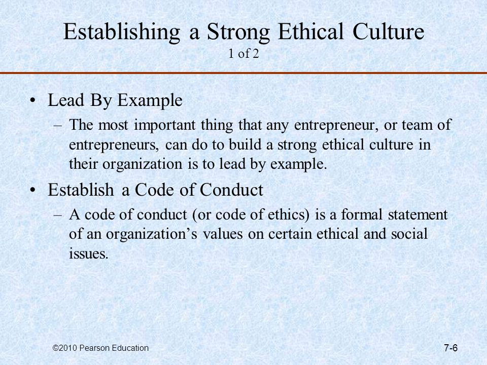 ©2010 Pearson Education 7-6 Establishing a Strong Ethical Culture 1 of 2 Lead By Example –The most important thing that any entrepreneur, or team of e