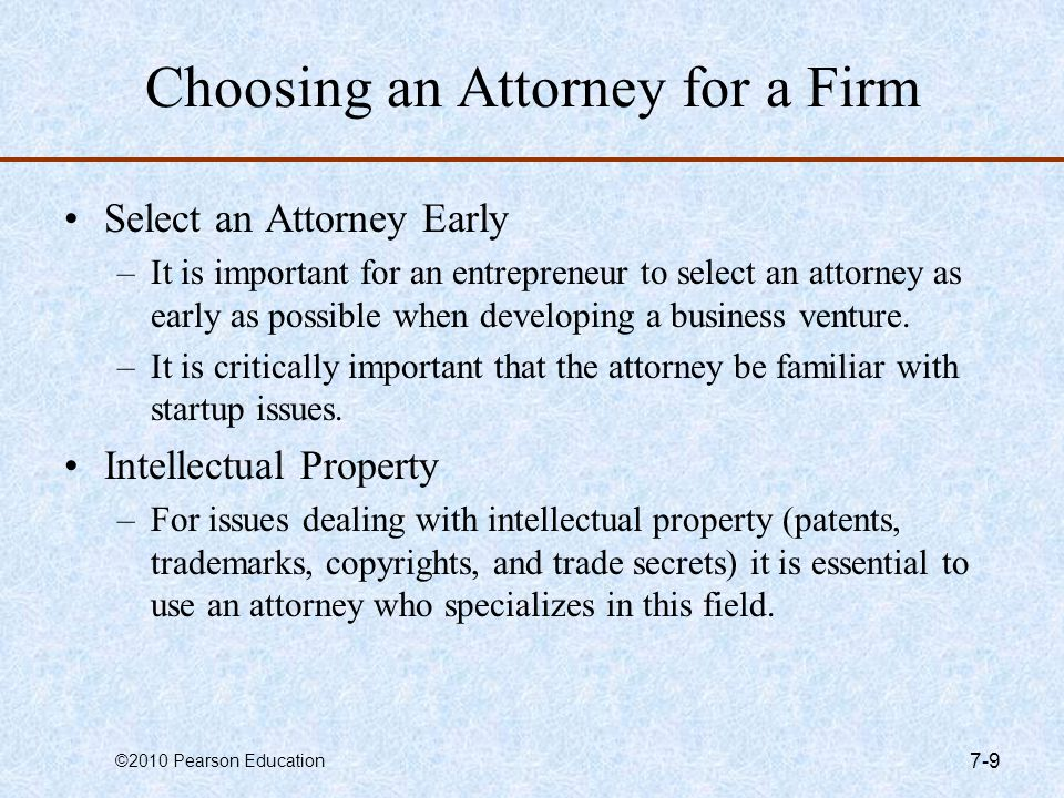 ©2010 Pearson Education 7-10 How to Select an Attorney Contact the local bar association and ask for a list of attorneys who specialize in start-ups in your area.