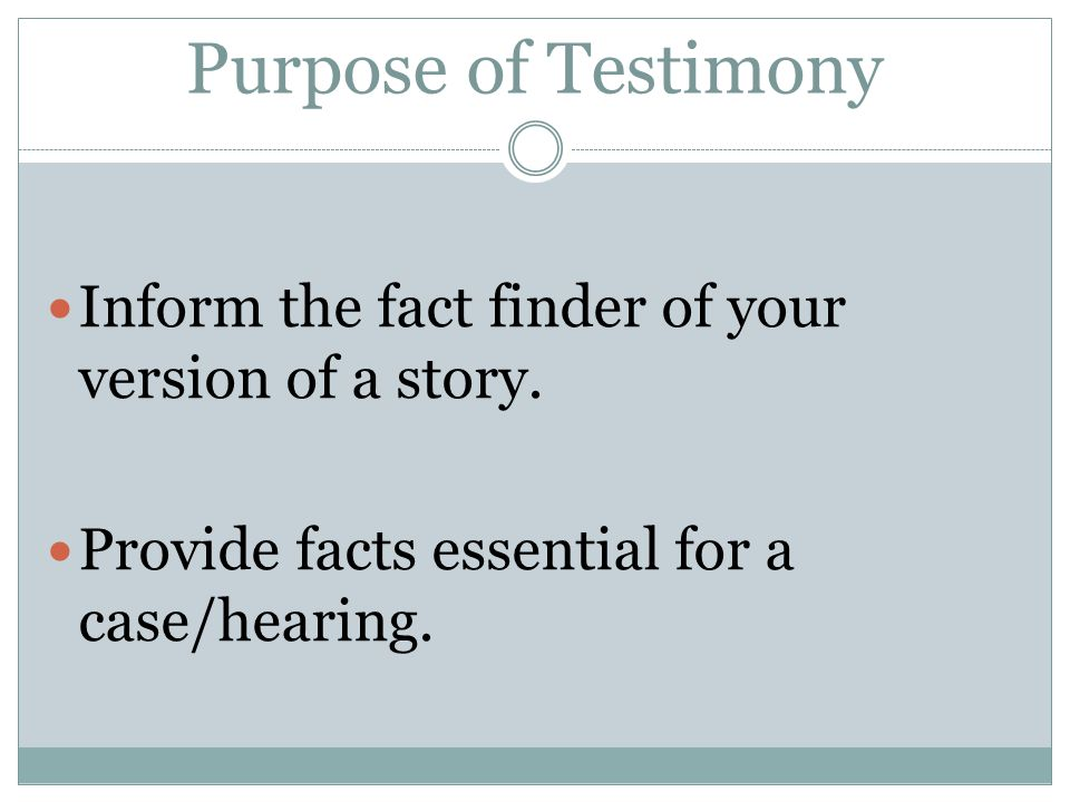 Purpose of Testimony Inform the fact finder of your version of a story.