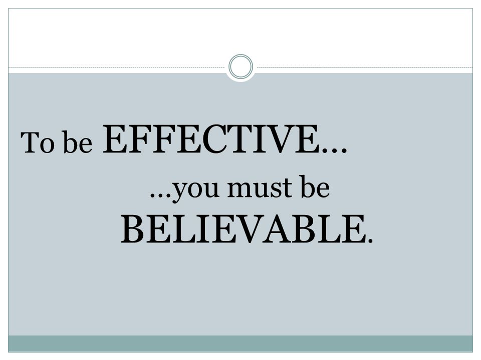 To be EFFECTIVE … …you must be BELIEVABLE.