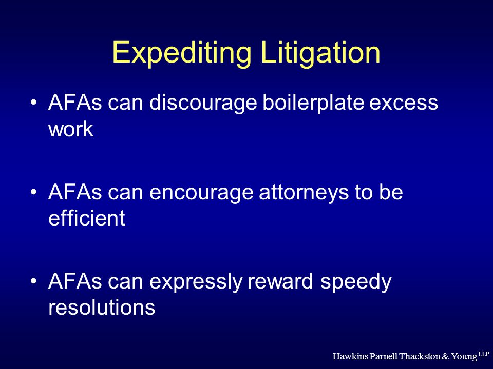 Hawkins Parnell Thackston & Young LLP Expediting Litigation AFAs can discourage boilerplate excess work AFAs can encourage attorneys to be efficient AFAs can expressly reward speedy resolutions