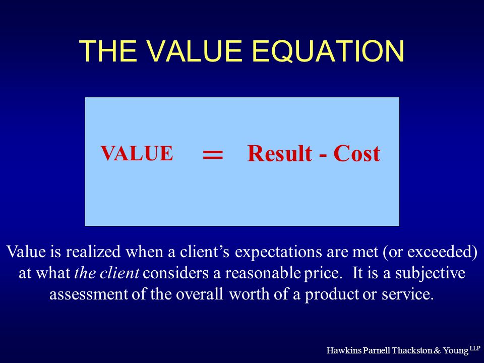 Hawkins Parnell Thackston & Young LLP THE VALUE EQUATION VALUE = Result - Cost Value is realized when a client's expectations are met (or exceeded) at what the client considers a reasonable price.