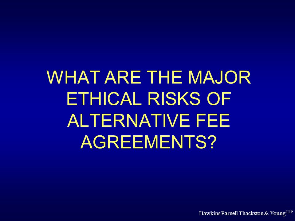 Hawkins Parnell Thackston & Young LLP WHAT ARE THE MAJOR ETHICAL RISKS OF ALTERNATIVE FEE AGREEMENTS