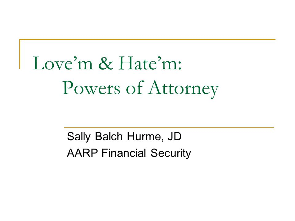 Love'm & Hate'm: Powers of Attorney Sally Balch Hurme, JD AARP Financial Security