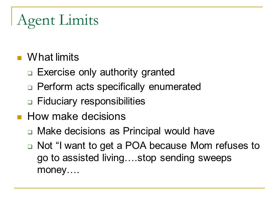 Agent Limits What limits  Exercise only authority granted  Perform acts specifically enumerated  Fiduciary responsibilities How make decisions  Make decisions as Principal would have  Not I want to get a POA because Mom refuses to go to assisted living….stop sending sweeps money….
