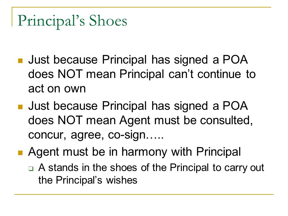 Principal's Shoes Just because Principal has signed a POA does NOT mean Principal can't continue to act on own Just because Principal has signed a POA does NOT mean Agent must be consulted, concur, agree, co-sign…..