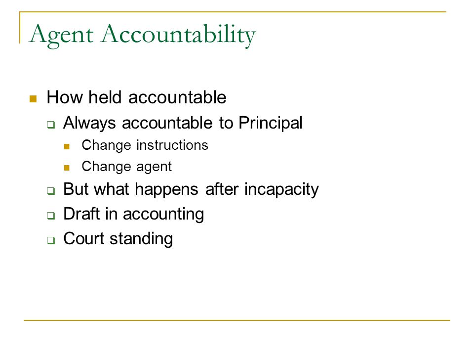 Agent Accountability How held accountable  Always accountable to Principal Change instructions Change agent  But what happens after incapacity  Draft in accounting  Court standing