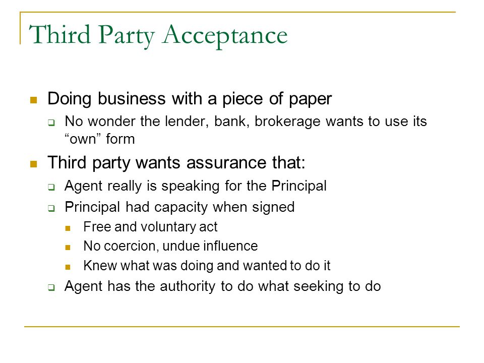 Third Party Acceptance Doing business with a piece of paper  No wonder the lender, bank, brokerage wants to use its own form Third party wants assurance that:  Agent really is speaking for the Principal  Principal had capacity when signed Free and voluntary act No coercion, undue influence Knew what was doing and wanted to do it  Agent has the authority to do what seeking to do