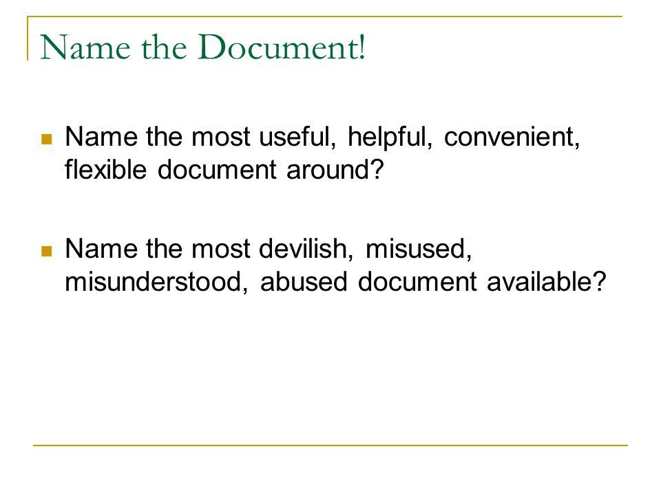 Name the Document! Name the most useful, helpful, convenient, flexible document around? Name the most devilish, misused, misunderstood, abused documen
