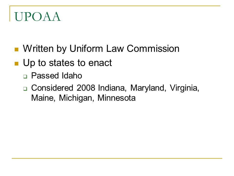 UPOAA Written by Uniform Law Commission Up to states to enact  Passed Idaho  Considered 2008 Indiana, Maryland, Virginia, Maine, Michigan, Minnesota