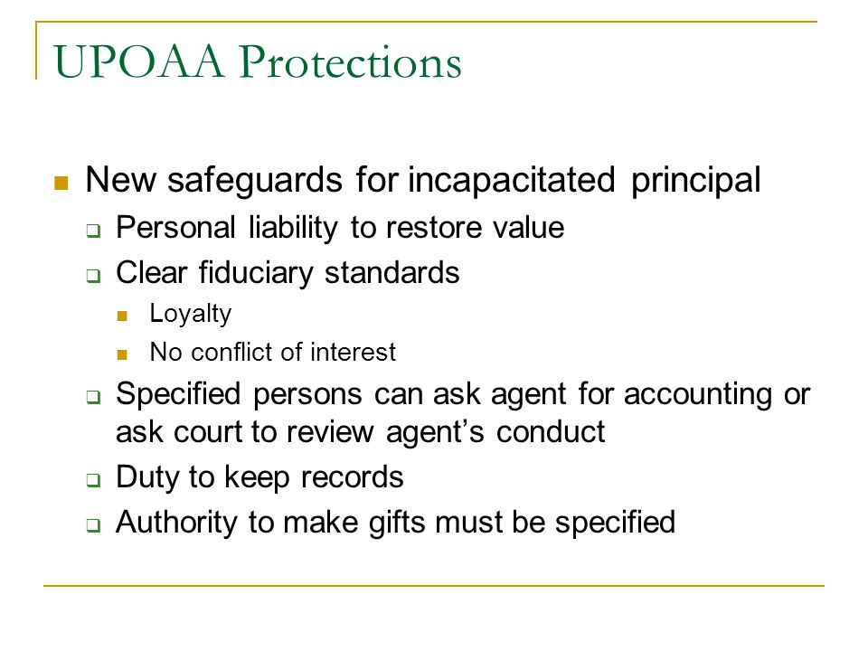 UPOAA Protections New safeguards for incapacitated principal  Personal liability to restore value  Clear fiduciary standards Loyalty No conflict of