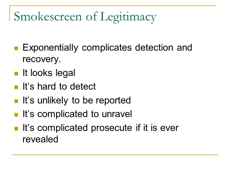 Smokescreen of Legitimacy Exponentially complicates detection and recovery. It looks legal It's hard to detect It's unlikely to be reported It's compl
