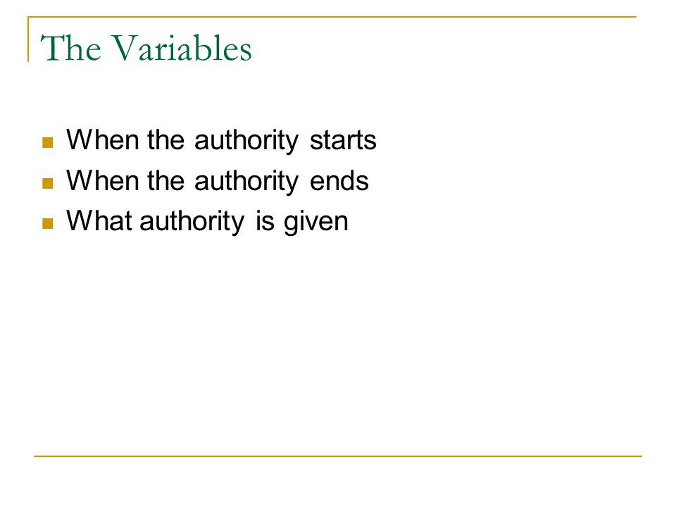 The Variables When the authority starts When the authority ends What authority is given