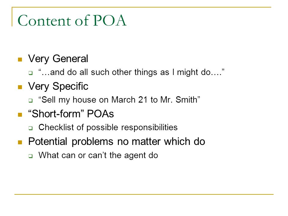 """Content of POA Very General  """"…and do all such other things as I might do…."""" Very Specific  """"Sell my house on March 21 to Mr. Smith"""" """"Short-form"""" PO"""