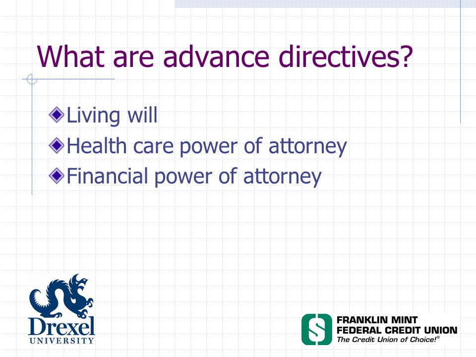 What are advance directives? Living will Health care power of attorney Financial power of attorney