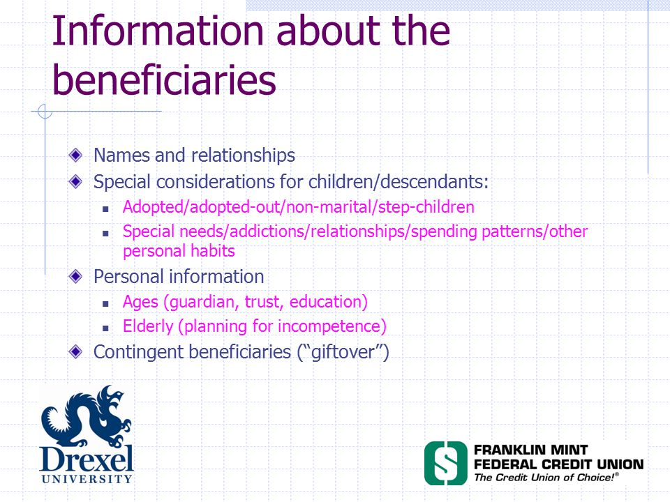 Names and relationships Special considerations for children/descendants: Adopted/adopted-out/non-marital/step-children Special needs/addictions/relationships/spending patterns/other personal habits Personal information Ages (guardian, trust, education) Elderly (planning for incompetence) Contingent beneficiaries ( giftover ) Information about the beneficiaries