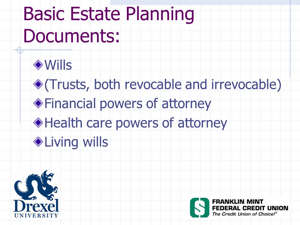 Basic Estate Planning Documents: Wills (Trusts, both revocable and irrevocable) Financial powers of attorney Health care powers of attorney Living wills