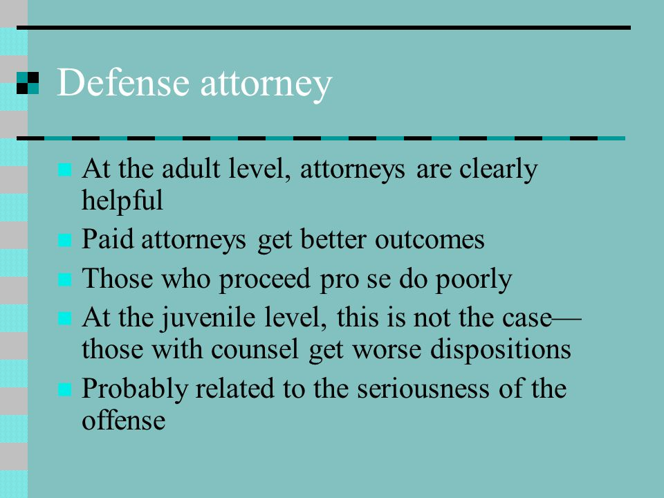 Defense attorney At the adult level, attorneys are clearly helpful Paid attorneys get better outcomes Those who proceed pro se do poorly At the juveni