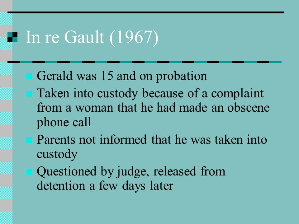 In re Gault (1967) Gerald was 15 and on probation Taken into custody because of a complaint from a woman that he had made an obscene phone call Parent