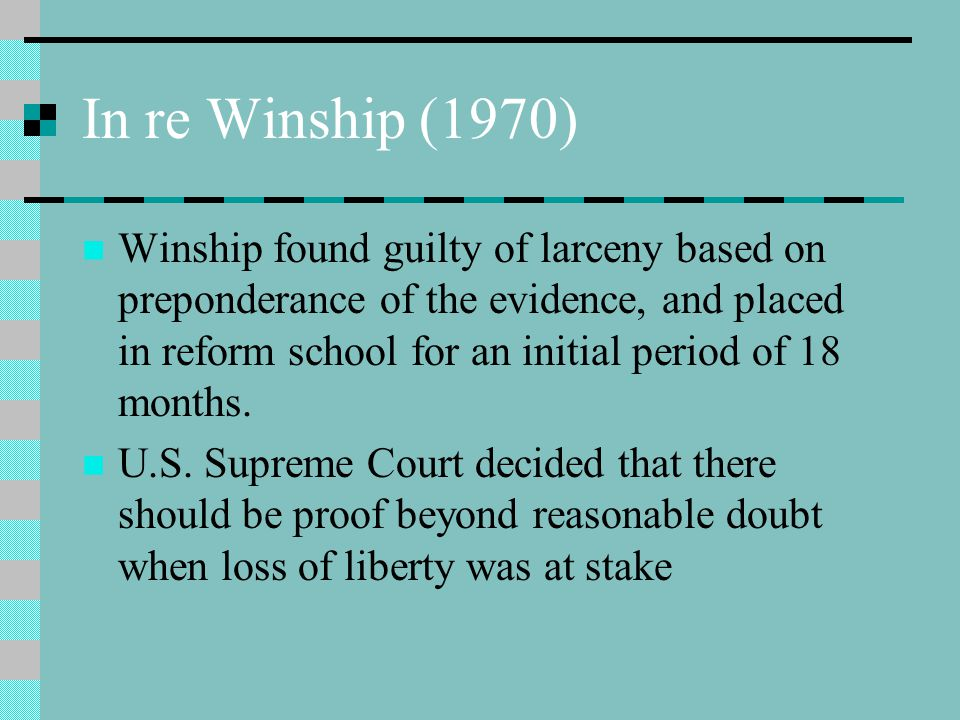 In re Winship (1970) Winship found guilty of larceny based on preponderance of the evidence, and placed in reform school for an initial period of 18 m