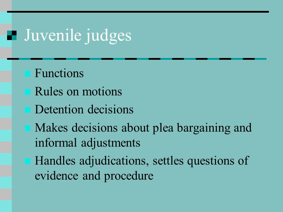 Juvenile judges Functions Rules on motions Detention decisions Makes decisions about plea bargaining and informal adjustments Handles adjudications, settles questions of evidence and procedure
