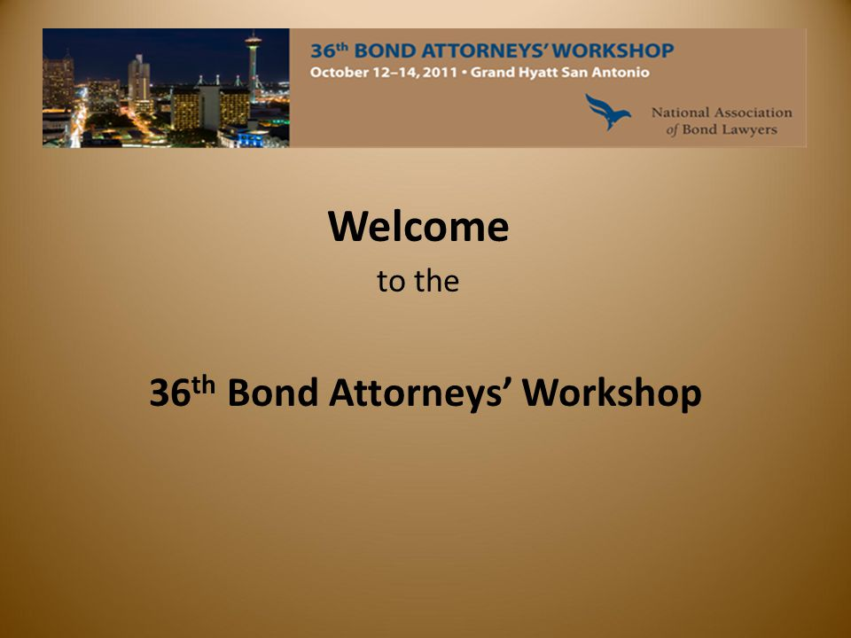Welcome to the 36 th Bond Attorneys' Workshop