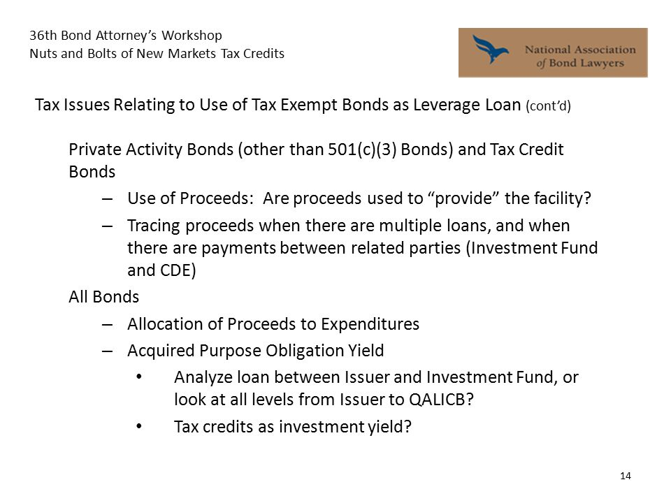 36th Bond Attorney's Workshop Nuts and Bolts of New Markets Tax Credits 14 Private Activity Bonds (other than 501(c)(3) Bonds) and Tax Credit Bonds – Use of Proceeds: Are proceeds used to provide the facility.